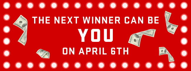 The Next Winner Can Be You On April 6th