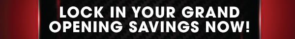 lock in your grand opening savings now!